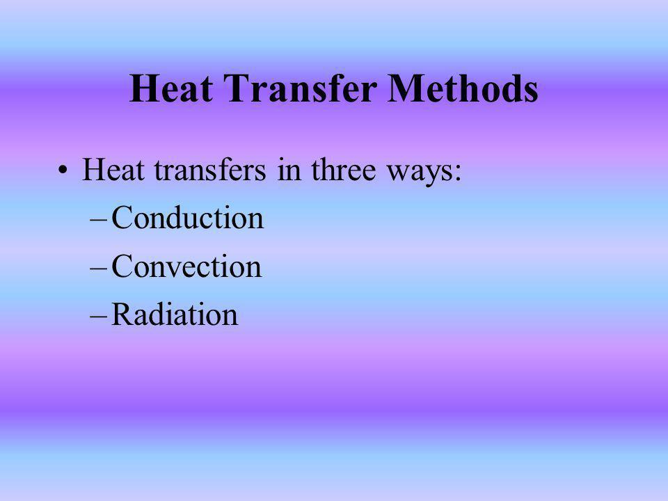Heat Transfer Methods Heat transfers in three ways: –Conduction –Convection –Radiation