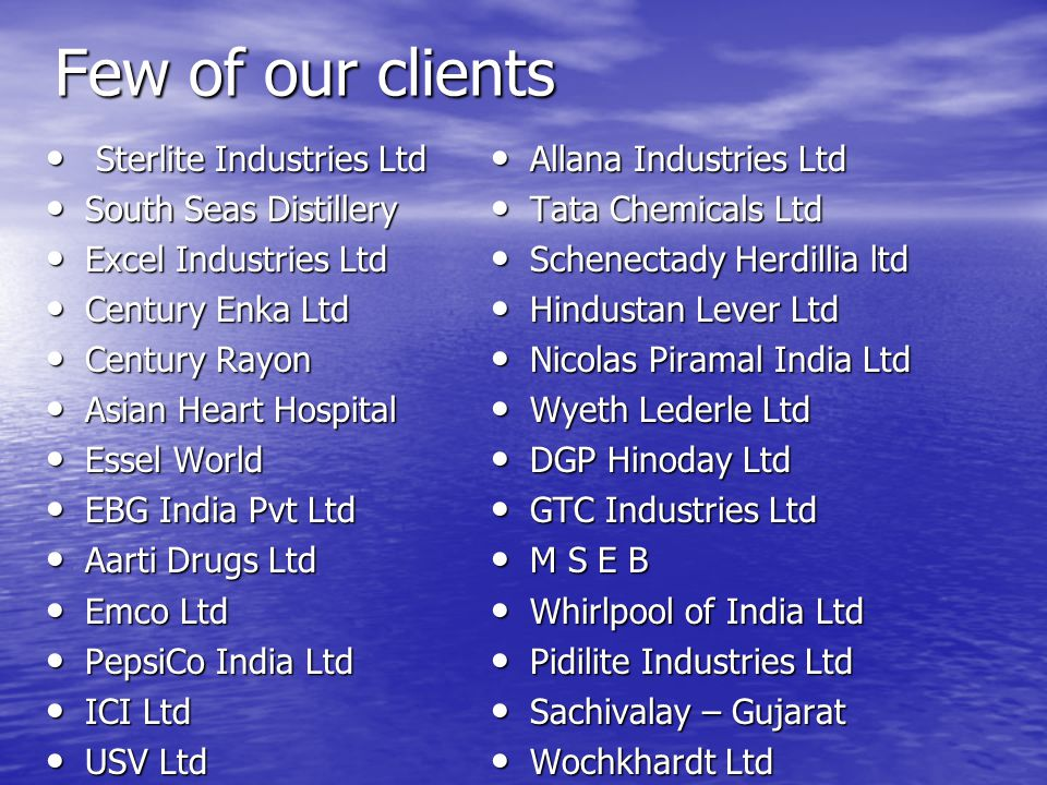 Few of our clients Sterlite Industries Ltd Sterlite Industries Ltd South Seas Distillery South Seas Distillery Excel Industries Ltd Excel Industries L