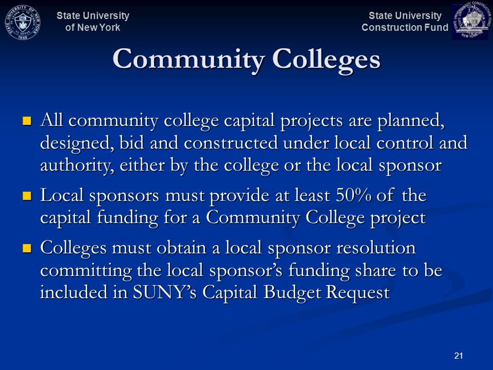 State University Construction Fund State University of New York 21 Community Colleges All community college capital projects are planned, designed, bid and constructed under local control and authority, either by the college or the local sponsor All community college capital projects are planned, designed, bid and constructed under local control and authority, either by the college or the local sponsor Local sponsors must provide at least 50% of the capital funding for a Community College project Local sponsors must provide at least 50% of the capital funding for a Community College project Colleges must obtain a local sponsor resolution committing the local sponsors funding share to be included in SUNYs Capital Budget Request Colleges must obtain a local sponsor resolution committing the local sponsors funding share to be included in SUNYs Capital Budget Request