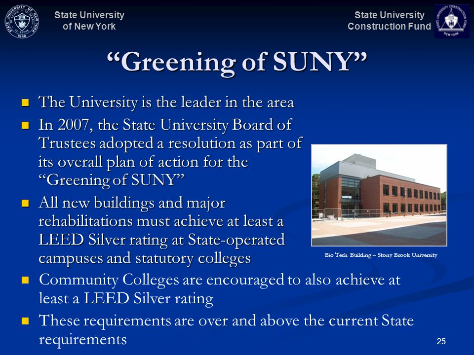State University Construction Fund State University of New York 25 Greening of SUNY The University is the leader in the area The University is the leader in the area In 2007, the State University Board of Trustees adopted a resolution as part of its overall plan of action for the Greening of SUNY In 2007, the State University Board of Trustees adopted a resolution as part of its overall plan of action for the Greening of SUNY All new buildings and major rehabilitations must achieve at least a LEED Silver rating at State-operated campuses and statutory colleges All new buildings and major rehabilitations must achieve at least a LEED Silver rating at State-operated campuses and statutory colleges Community Colleges are encouraged to also achieve at least a LEED Silver rating These requirements are over and above the current State requirements Bio Tech Building – Stony Brook University