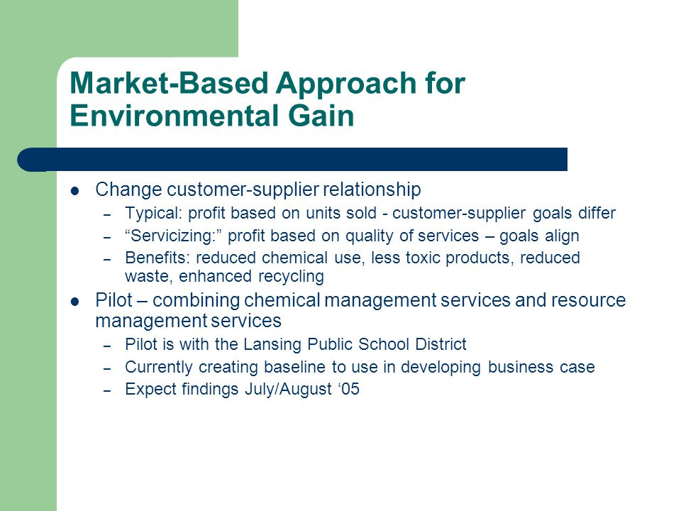 Market-Based Approach for Environmental Gain Change customer-supplier relationship – Typical: profit based on units sold - customer-supplier goals differ – Servicizing: profit based on quality of services – goals align – Benefits: reduced chemical use, less toxic products, reduced waste, enhanced recycling Pilot – combining chemical management services and resource management services – Pilot is with the Lansing Public School District – Currently creating baseline to use in developing business case – Expect findings July/August 05