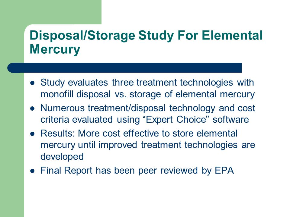 Disposal/Storage Study For Elemental Mercury Study evaluates three treatment technologies with monofill disposal vs.