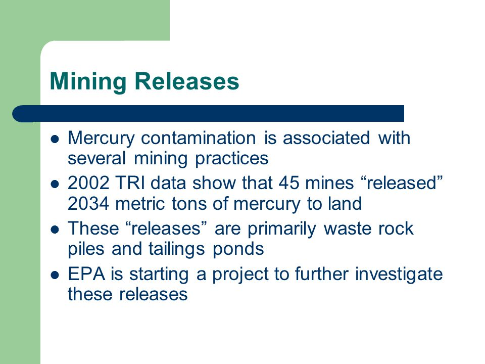 Mining Releases Mercury contamination is associated with several mining practices 2002 TRI data show that 45 mines released 2034 metric tons of mercury to land These releases are primarily waste rock piles and tailings ponds EPA is starting a project to further investigate these releases