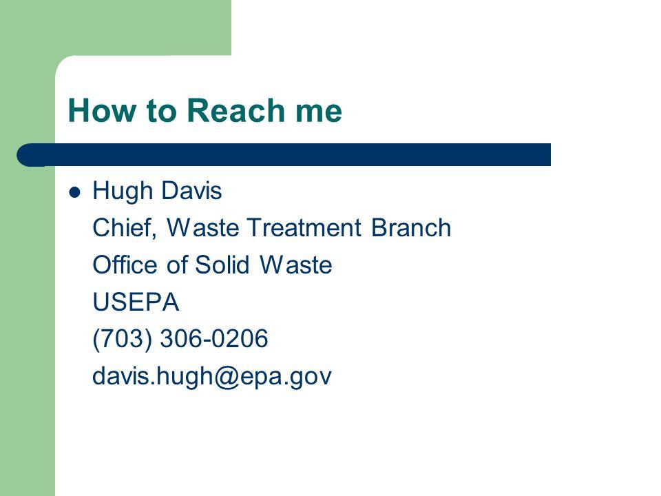 How to Reach me Hugh Davis Chief, Waste Treatment Branch Office of Solid Waste USEPA (703) 306-0206 davis.hugh@epa.gov