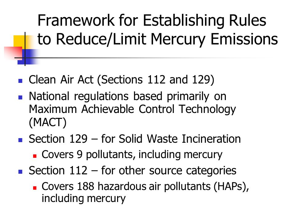 Framework for Establishing Rules to Reduce/Limit Mercury Emissions Clean Air Act (Sections 112 and 129) National regulations based primarily on Maximum Achievable Control Technology (MACT) Section 129 – for Solid Waste Incineration Covers 9 pollutants, including mercury Section 112 – for other source categories Covers 188 hazardous air pollutants (HAPs), including mercury