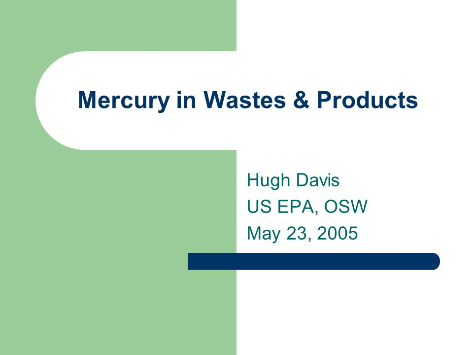 Mercury in Wastes & Products Hugh Davis US EPA, OSW May 23, 2005