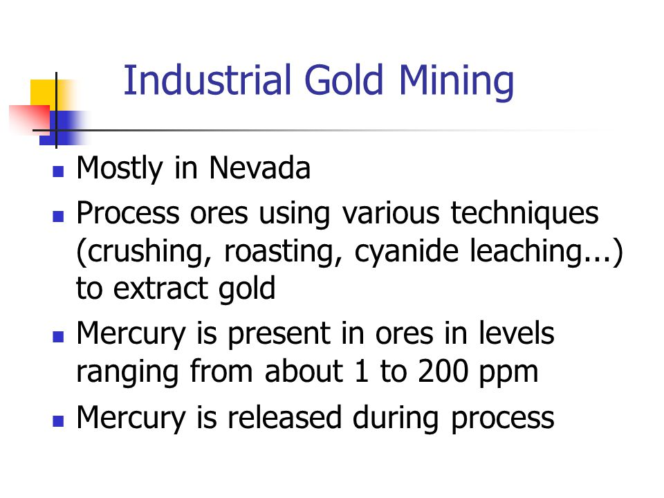Industrial Gold Mining Mostly in Nevada Process ores using various techniques (crushing, roasting, cyanide leaching...) to extract gold Mercury is present in ores in levels ranging from about 1 to 200 ppm Mercury is released during process