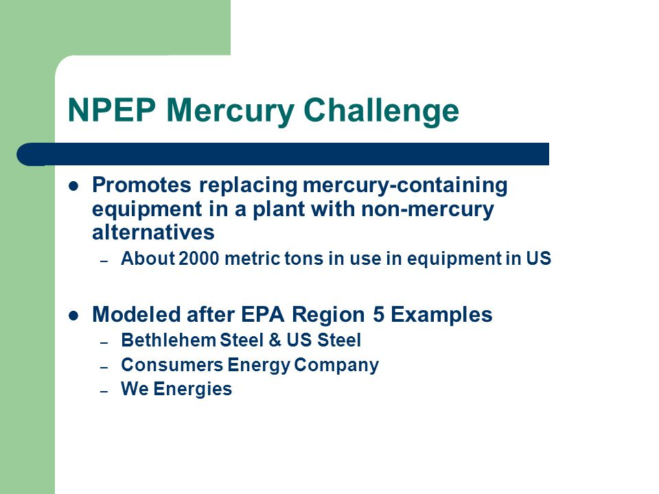 NPEP Mercury Challenge Promotes replacing mercury-containing equipment in a plant with non-mercury alternatives – About 2000 metric tons in use in equipment in US Modeled after EPA Region 5 Examples – Bethlehem Steel & US Steel – Consumers Energy Company – We Energies