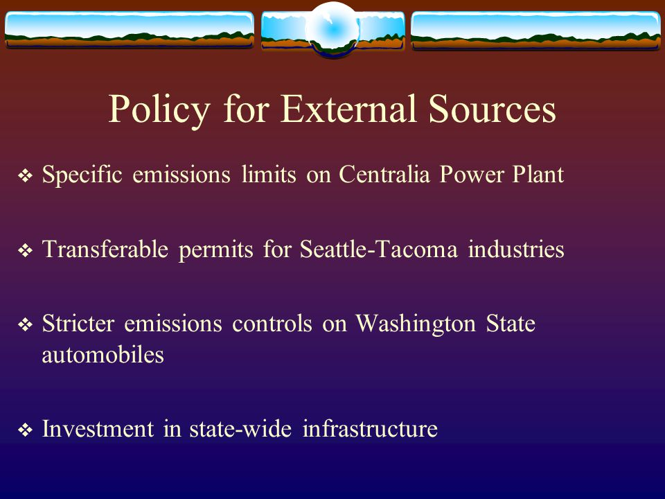 Policy for External Sources Specific emissions limits on Centralia Power Plant Transferable permits for Seattle-Tacoma industries Stricter emissions controls on Washington State automobiles Investment in state-wide infrastructure