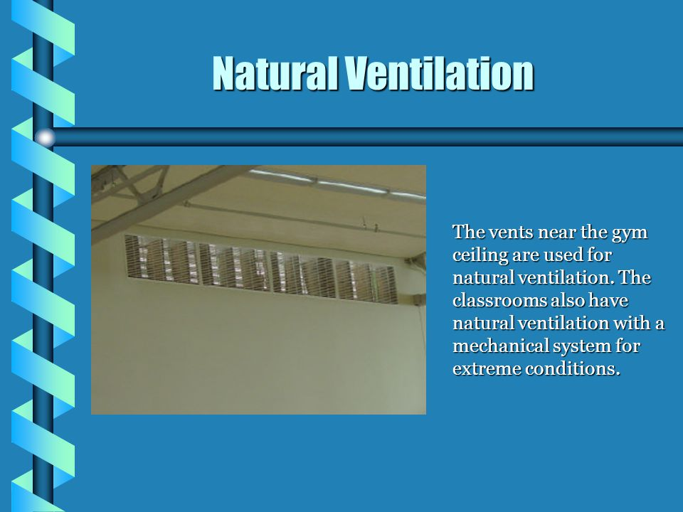 The vents near the gym ceiling are used for natural ventilation. The classrooms also have natural ventilation with a mechanical system for extreme con