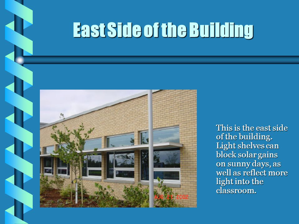 This is the east side of the building. Light shelves can block solar gains on sunny days, as well as reflect more light into the classroom. East Side