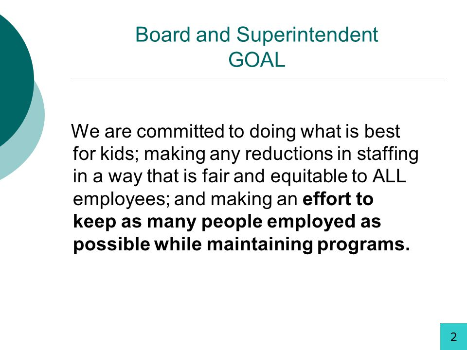 Board and Superintendent GOAL We are committed to doing what is best for kids; making any reductions in staffing in a way that is fair and equitable to ALL employees; and making an effort to keep as many people employed as possible while maintaining programs.