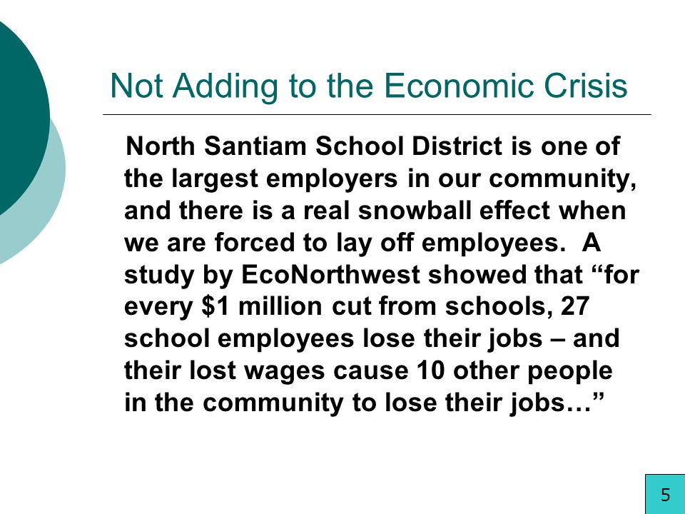 Not Adding to the Economic Crisis North Santiam School District is one of the largest employers in our community, and there is a real snowball effect when we are forced to lay off employees.