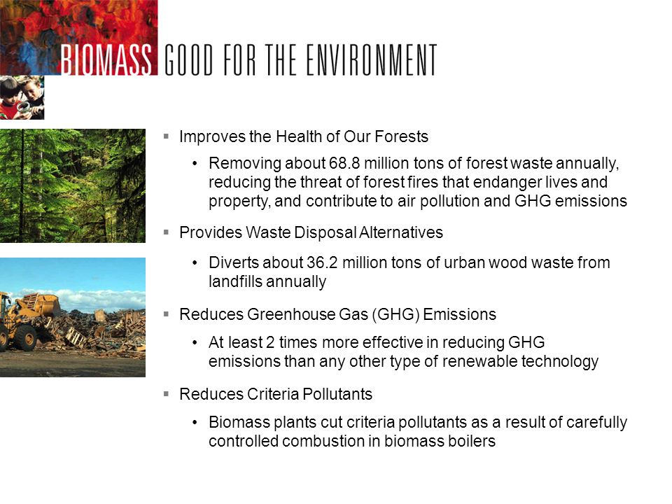 Improves the Health of Our Forests Removing about 68.8 million tons of forest waste annually, reducing the threat of forest fires that endanger lives and property, and contribute to air pollution and GHG emissions Reduces Criteria Pollutants Biomass plants cut criteria pollutants as a result of carefully controlled combustion in biomass boilers Diverts about 36.2 million tons of urban wood waste from landfills annually Provides Waste Disposal Alternatives Reduces Greenhouse Gas (GHG) Emissions At least 2 times more effective in reducing GHG emissions than any other type of renewable technology
