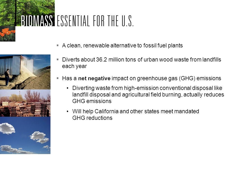 A clean, renewable alternative to fossil fuel plants Will help California and other states meet mandated GHG reductions Diverting waste from high-emission conventional disposal like landfill disposal and agricultural field burning, actually reduces GHG emissions Diverts about 36.2 million tons of urban wood waste from landfills each year Has a net negative impact on greenhouse gas (GHG) emissions