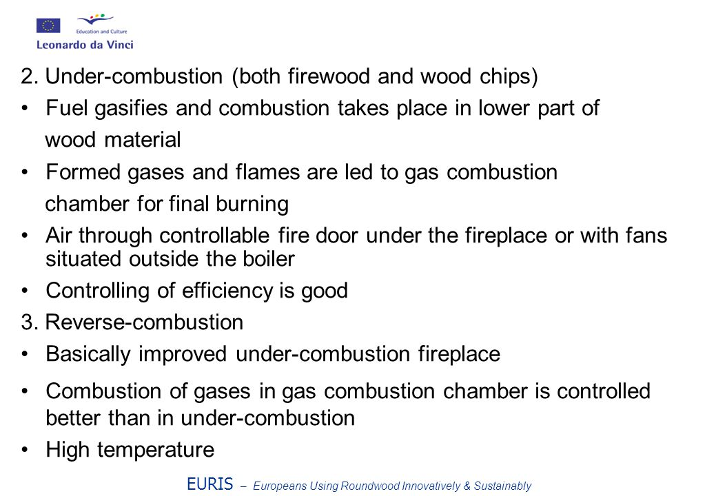 2. Under-combustion (both firewood and wood chips) Fuel gasifies and combustion takes place in lower part of wood material Formed gases and flames are