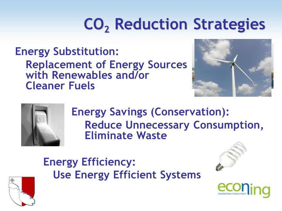 CO 2 Reduction Strategies Energy Substitution: Replacement of Energy Sources with Renewables and/or Cleaner Fuels Energy Savings (Conservation): Reduce Unnecessary Consumption, Eliminate Waste Energy Efficiency: Use Energy Efficient Systems