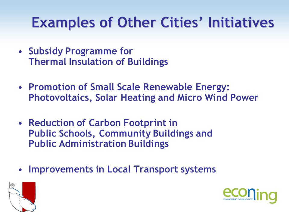 Examples of Other Cities Initiatives Subsidy Programme for Thermal Insulation of Buildings Promotion of Small Scale Renewable Energy: Photovoltaics, Solar Heating and Micro Wind Power Reduction of Carbon Footprint in Public Schools, Community Buildings and Public Administration Buildings Improvements in Local Transport systems