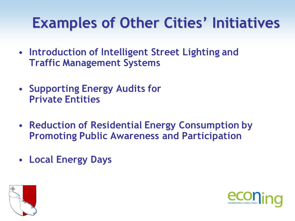 Examples of Other Cities Initiatives Introduction of Intelligent Street Lighting and Traffic Management Systems Supporting Energy Audits for Private Entities Reduction of Residential Energy Consumption by Promoting Public Awareness and Participation Local Energy Days