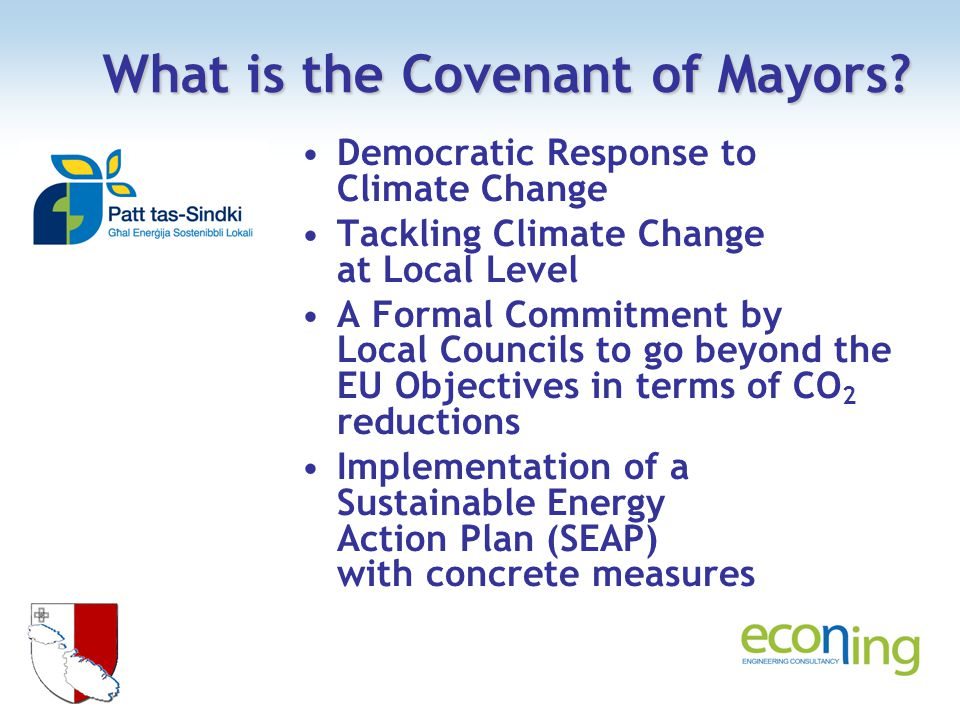 Democratic Response to Climate Change Tackling Climate Change at Local Level A Formal Commitment by Local Councils to go beyond the EU Objectives in terms of CO 2 reductions Implementation of a Sustainable Energy Action Plan (SEAP) with concrete measures