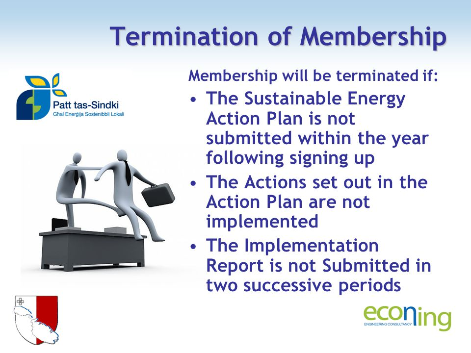 Termination of Membership Membership will be terminated if: The Sustainable Energy Action Plan is not submitted within the year following signing up The Actions set out in the Action Plan are not implemented The Implementation Report is not Submitted in two successive periods