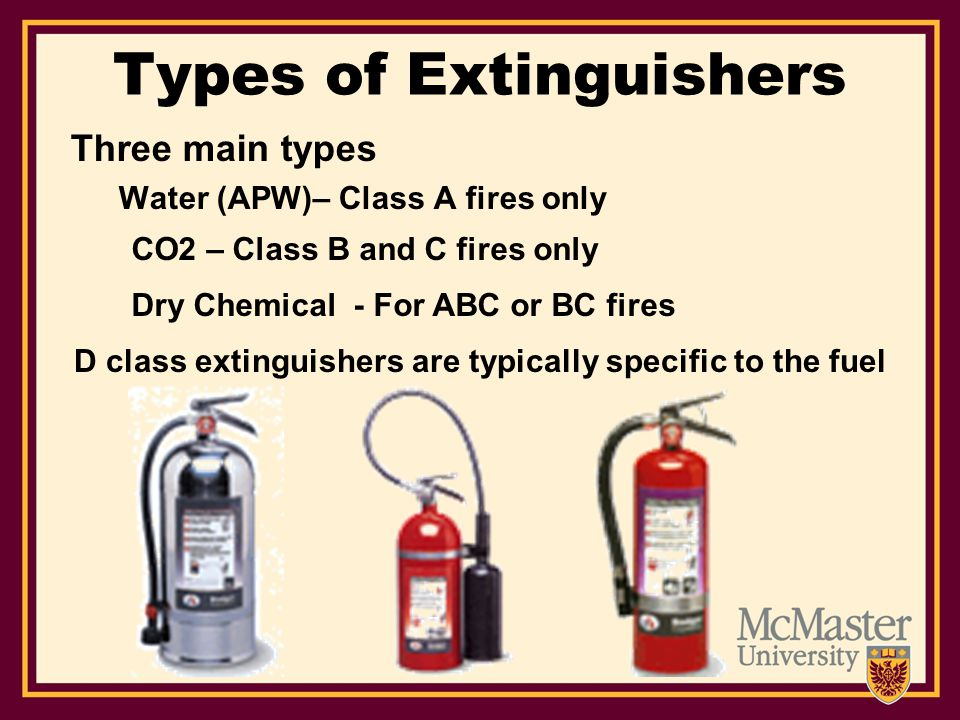 Types of Extinguishers Three main types Water (APW)– Class A fires only CO2 – Class B and C fires only Dry Chemical - For ABC or BC fires D class extinguishers are typically specific to the fuel
