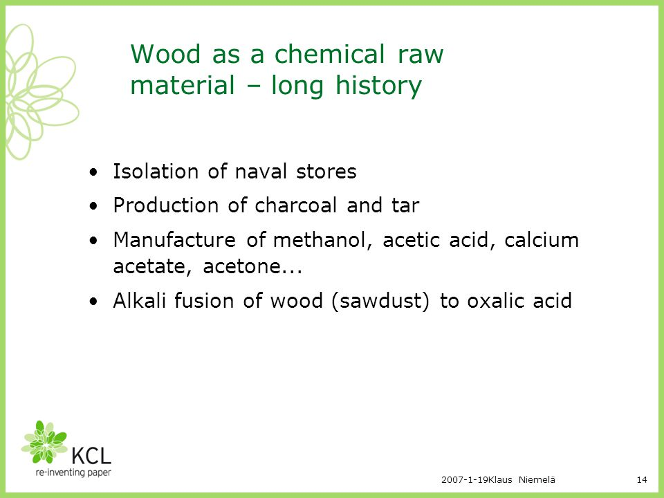 2007-1-19Klaus Niemelä14 Wood as a chemical raw material – long history Isolation of naval stores Production of charcoal and tar Manufacture of methan