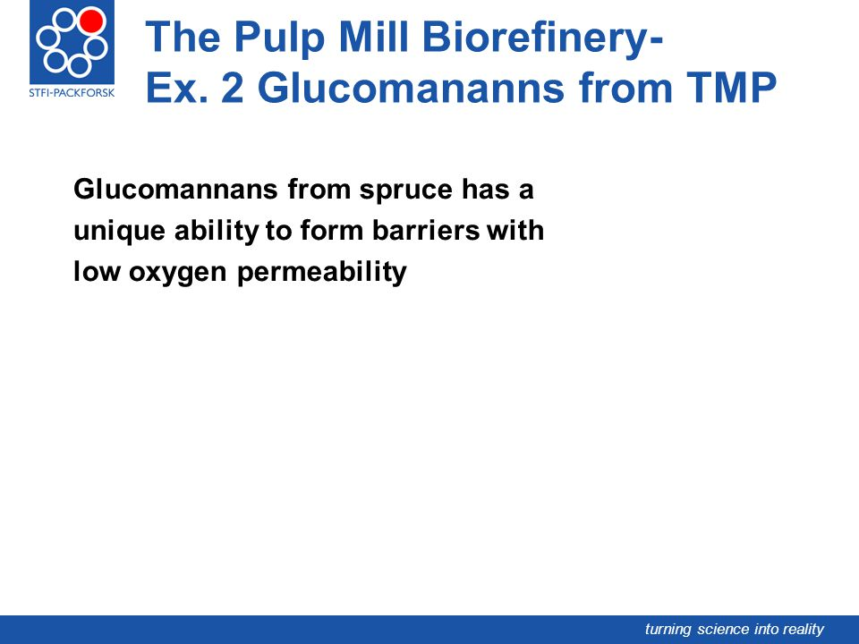 turning science into reality The Pulp Mill Biorefinery- Ex. 2 Glucomananns from TMP Glucomannans from spruce has a unique ability to form barriers wit