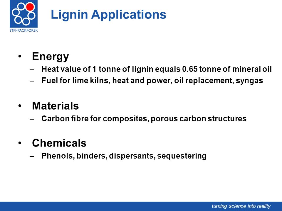turning science into reality Energy –Heat value of 1 tonne of lignin equals 0.65 tonne of mineral oil –Fuel for lime kilns, heat and power, oil replac