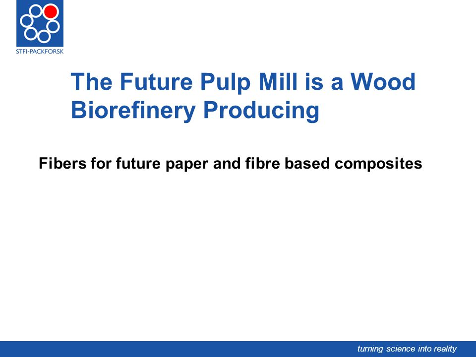 turning science into reality The Future Pulp Mill is a Wood Biorefinery Producing Fibers for future paper and fibre based composites