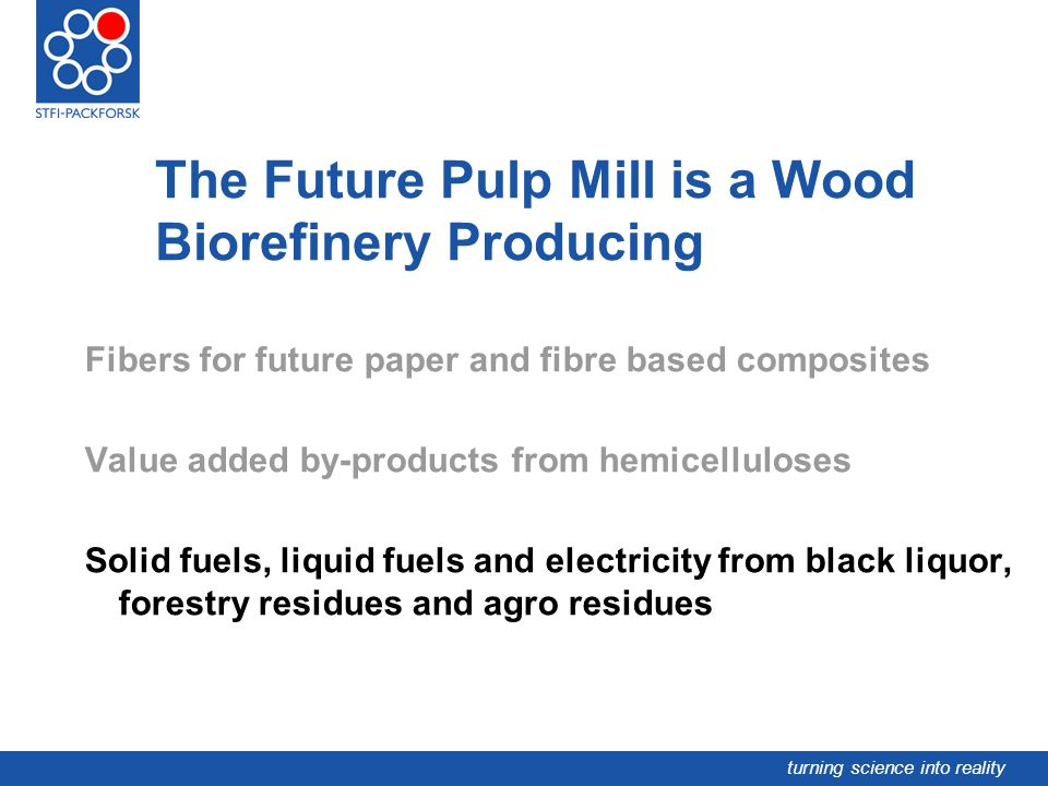 turning science into reality The Future Pulp Mill is a Wood Biorefinery Producing Fibers for future paper and fibre based composites Value added by-pr