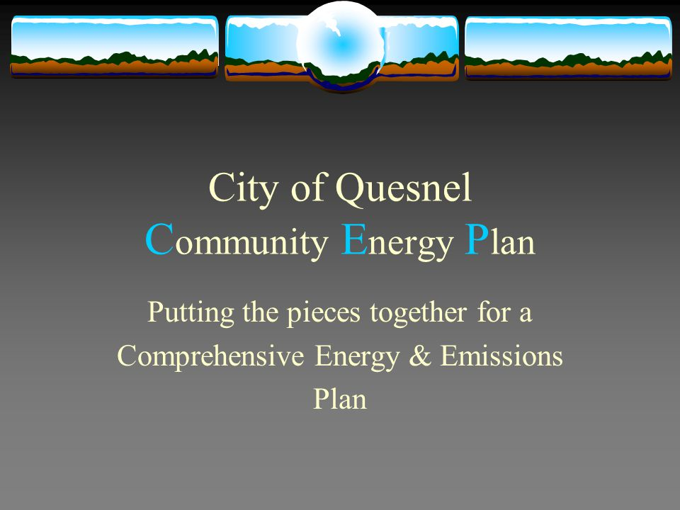 City of Quesnel C ommunity E nergy P lan Putting the pieces together for a Comprehensive Energy & Emissions Plan