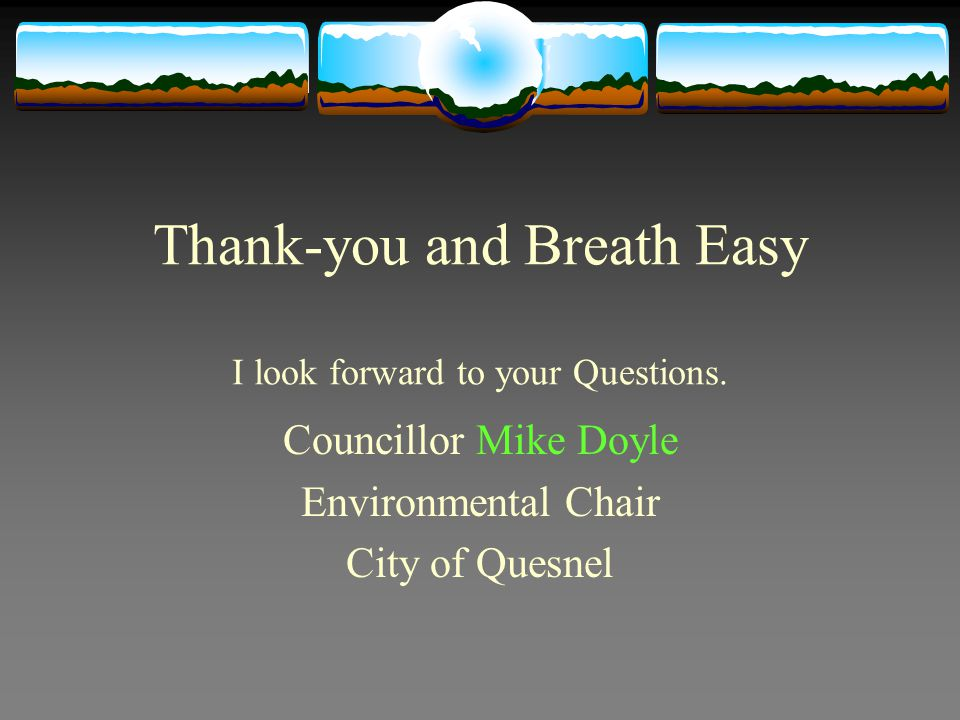 Thank-you and Breath Easy I look forward to your Questions. Councillor Mike Doyle Environmental Chair City of Quesnel