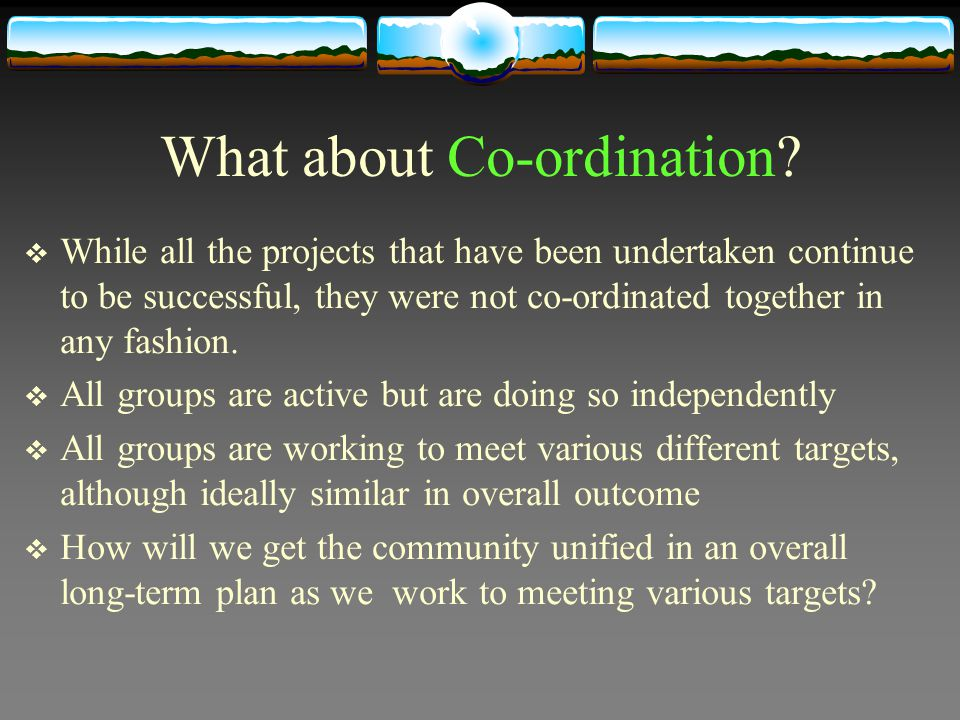 What about Co-ordination? While all the projects that have been undertaken continue to be successful, they were not co-ordinated together in any fashi