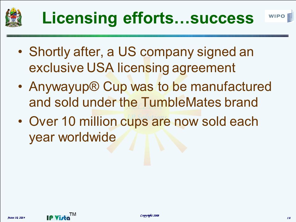 Licensing efforts…success Shortly after, a US company signed an exclusive USA licensing agreement Anywayup® Cup was to be manufactured and sold under the TumbleMates brand Over 10 million cups are now sold each year worldwide June 10, 2014 Copyright 2008 18