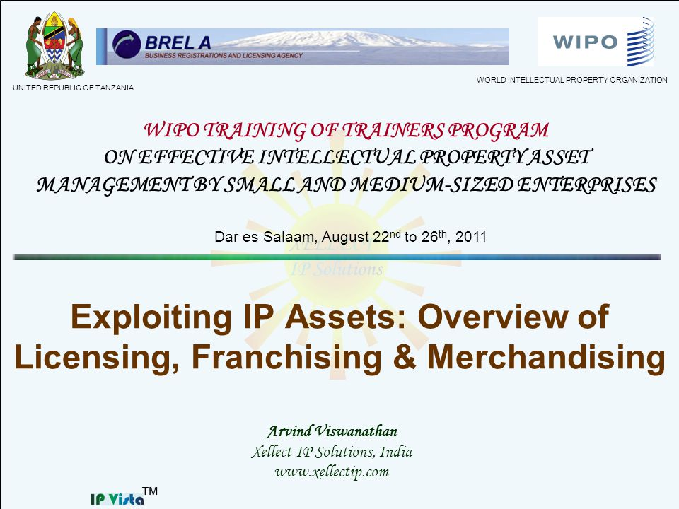 Arvind Viswanathan Xellect IP Solutions, India www.xellectip.com Dar es Salaam, August 22 nd to 26 th, 2011 Exploiting IP Assets: Overview of Licensing, Franchising & Merchandising WORLD INTELLECTUAL PROPERTY ORGANIZATION UNITED REPUBLIC OF TANZANIA WIPO TRAINING OF TRAINERS PROGRAM ON EFFECTIVE INTELLECTUAL PROPERTY ASSET MANAGEMENT BY SMALL AND MEDIUM-SIZED ENTERPRISES