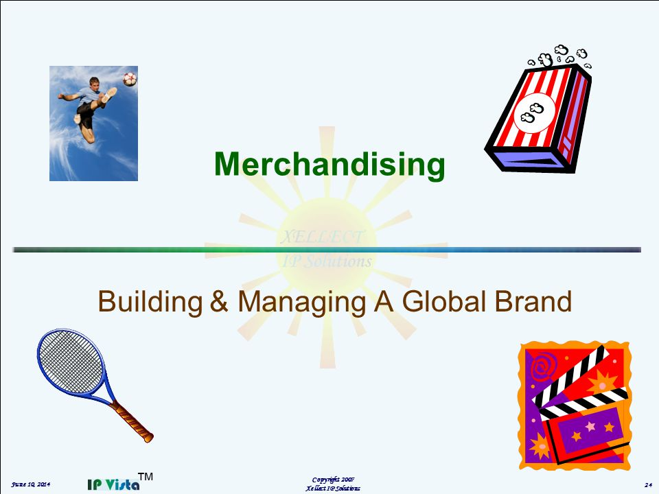 Merchandising Building & Managing A Global Brand Copyright 2007 Xellect IP Solutions June 10, 2014 24