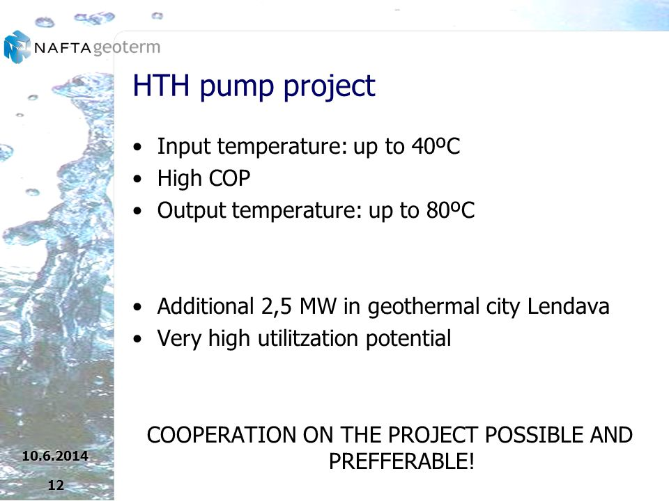 HTH pump project Input temperature: up to 40ºC High COP Output temperature: up to 80ºC Additional 2,5 MW in geothermal city Lendava Very high utilitzation potential COOPERATION ON THE PROJECT POSSIBLE AND PREFFERABLE!