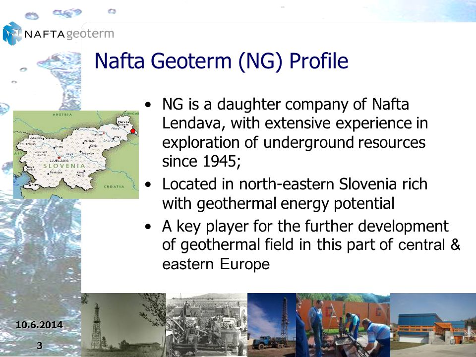 Nafta Geoterm (NG) Profile NG is a daughter company of Nafta Lendava, with extensive experience in exploration of underground resources since 1945; Located in north-east ern Slovenia rich with geothermal energy potential A key player for the further development of geothermal field in this part of central & eastern Europe