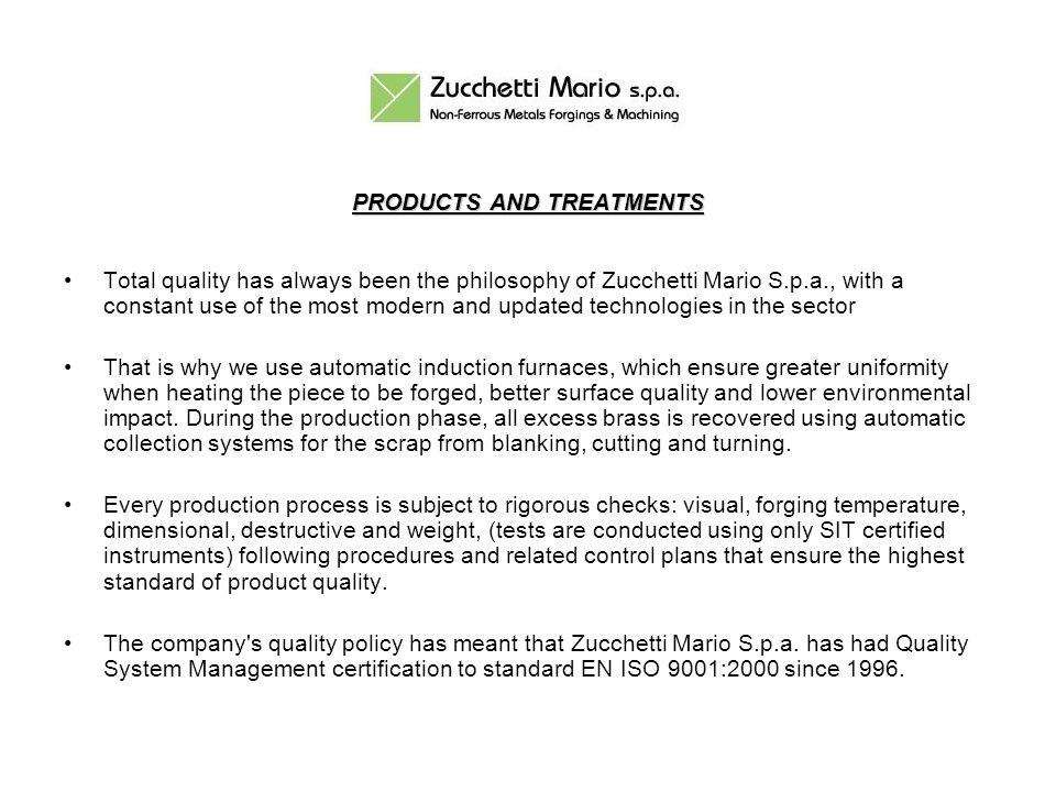 PRODUCTS AND TREATMENTS Total quality has always been the philosophy of Zucchetti Mario S.p.a., with a constant use of the most modern and updated technologies in the sector That is why we use automatic induction furnaces, which ensure greater uniformity when heating the piece to be forged, better surface quality and lower environmental impact.