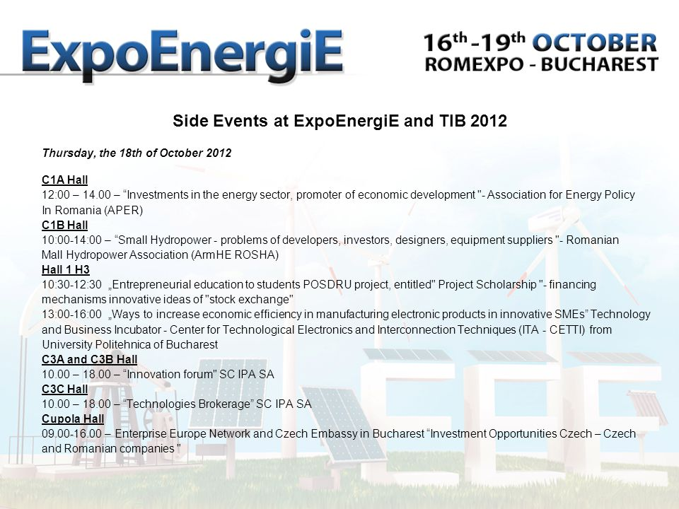 Thursday, the 18th of October 2012 C1A Hall 12:00 – – Investments in the energy sector, promoter of economic development - Association for Energy Policy In Romania (APER) C1B Hall 10:00-14:00 – Small Hydropower - problems of developers, investors, designers, equipment suppliers - Romanian Mall Hydropower Association (ArmHE ROSHA) Hall 1 H3 10:30-12:30 Entrepreneurial education to students POSDRU project, entitled Project Scholarship - financing mechanisms innovative ideas of stock exchange 13:00-16:00 Ways to increase economic efficiency in manufacturing electronic products in innovative SMEs Technology and Business Incubator - Center for Technological Electronics and Interconnection Techniques (ITA - CETTI) from University Politehnica of Bucharest C3A and C3B Hall – – Innovation forum SC IPA SA C3C Hall – – Technologies Brokerage SC IPA SA Cupola Hall – Enterprise Europe Network and Czech Embassy in Bucharest Investment Opportunities Czech – Czech and Romanian companies Side Events at ExpoEnergiE and TIB 2012