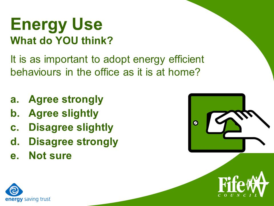 Energy Use What do YOU think? It is as important to adopt energy efficient behaviours in the office as it is at home? a.Agree strongly b.Agree slightl