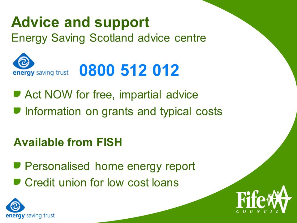 Advice and support Energy Saving Scotland advice centre Act NOW for free, impartial advice Information on grants and typical costs Available from FISH Personalised home energy report Credit union for low cost loans 0800 512 012