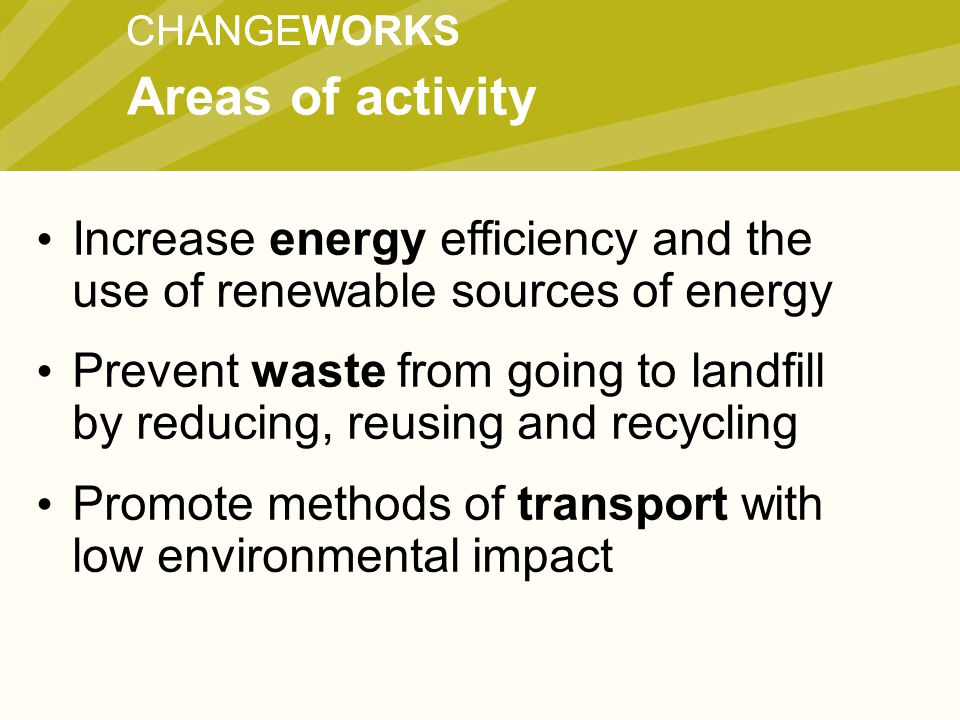 CHANGEWORKS Increase energy efficiency and the use of renewable sources of energy Prevent waste from going to landfill by reducing, reusing and recycling Promote methods of transport with low environmental impact Areas of activity
