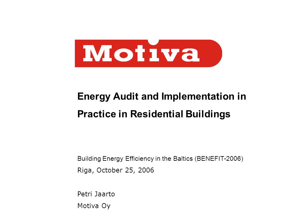 Energy Audit and Implementation in Practice in Residential Buildings Building Energy Efficiency in the Baltics (BENEFIT-2006) Riga, October 25, 2006 Petri Jaarto Motiva Oy
