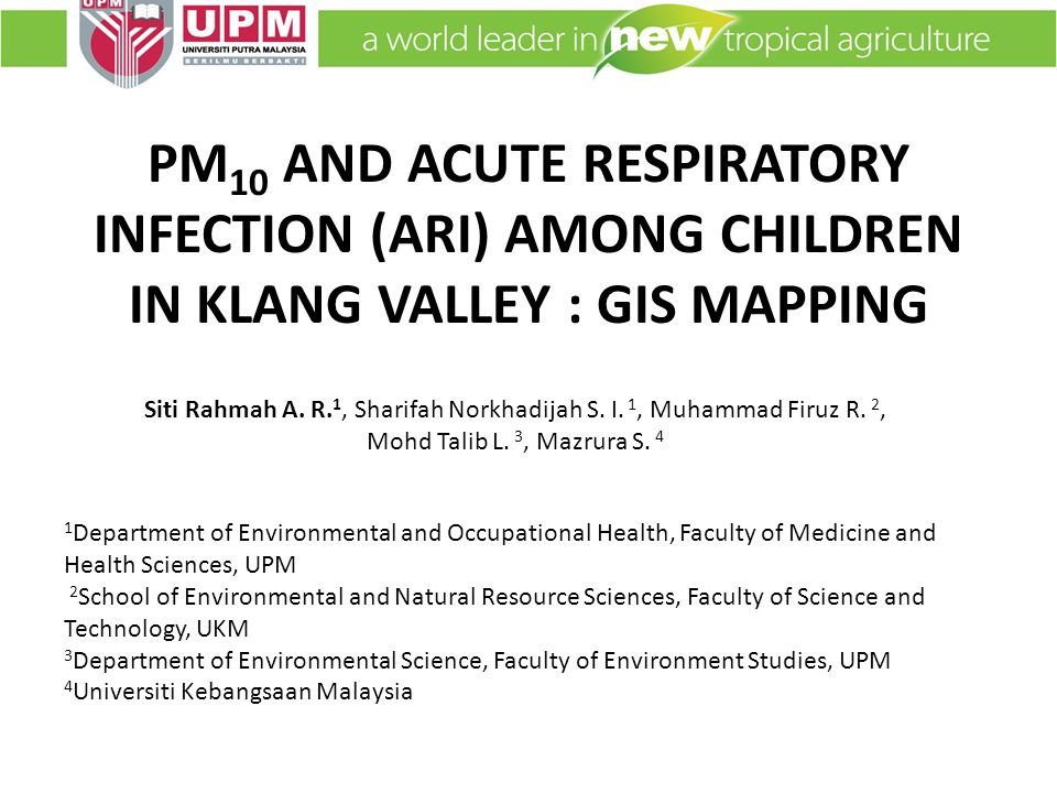 PM 10 AND ACUTE RESPIRATORY INFECTION (ARI) AMONG CHILDREN IN KLANG VALLEY : GIS MAPPING 1 Department of Environmental and Occupational Health, Faculty of Medicine and Health Sciences, UPM 2 School of Environmental and Natural Resource Sciences, Faculty of Science and Technology, UKM 3 Department of Environmental Science, Faculty of Environment Studies, UPM 4 Universiti Kebangsaan Malaysia Siti Rahmah A.