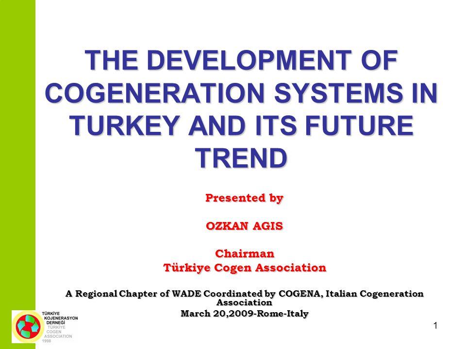 1 THE DEVELOPMENT OF COGENERATION SYSTEMS IN TURKEYANDITS FUTURE TREND THE DEVELOPMENT OF COGENERATION SYSTEMS IN TURKEY AND ITS FUTURE TREND Presented by OZKAN AGIS Chairman Türkiye Cogen Association A Regional Chapter of WADE Coordinated by COGENA, Italian Cogeneration Association March 20,2009-Rome-Italy