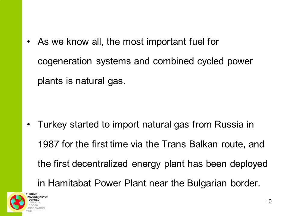 10 As we know all, the most important fuel for cogeneration systems and combined cycled power plants is natural gas. Turkey started to import natural