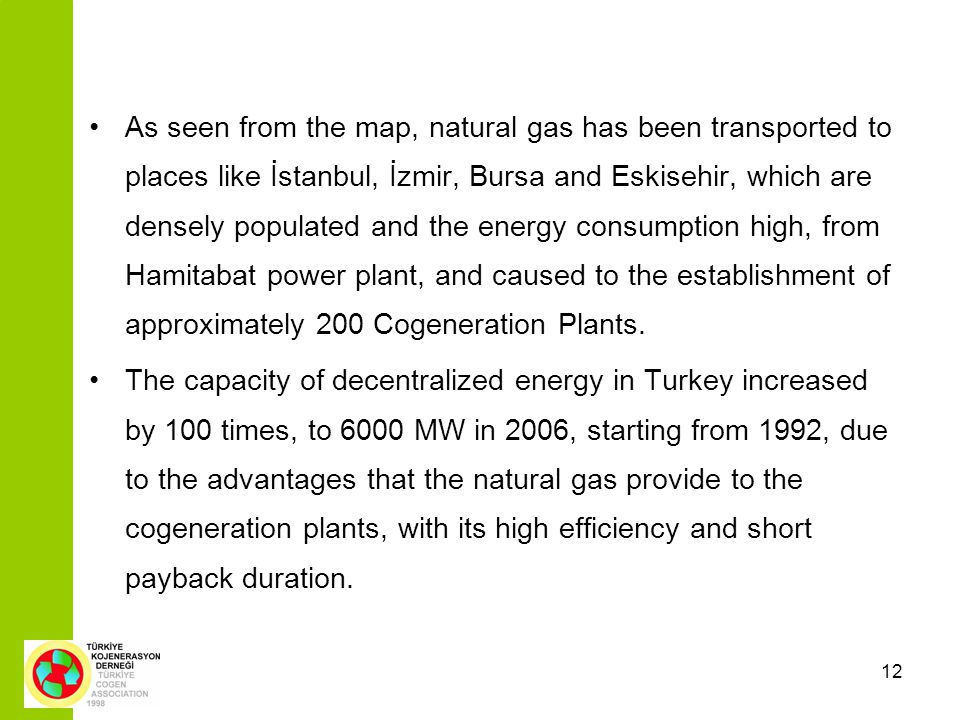 12 As seen from the map, natural gas has been transported to places like İstanbul, İzmir, Bursa and Eskisehir, which are densely populated and the energy consumption high, from Hamitabat power plant, and caused to the establishment of approximately 200 Cogeneration Plants.