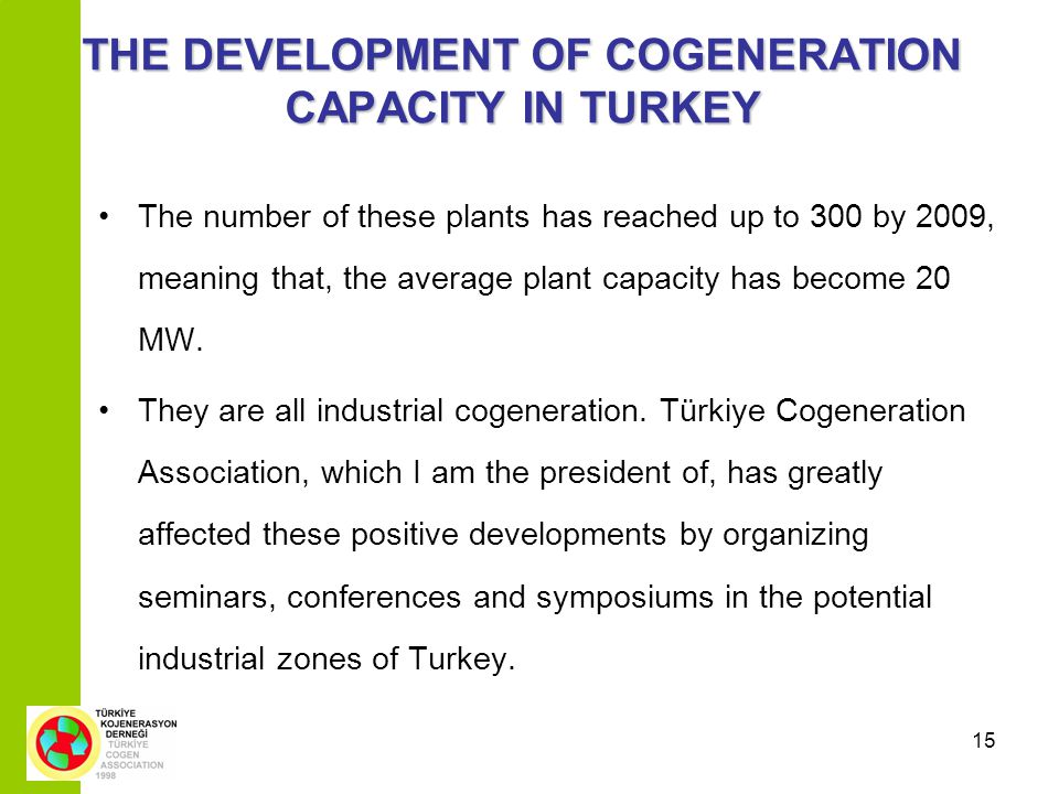 15 THE DEVELOPMENT OF COGENERATION CAPACITY IN TURKEY The number of these plants has reached up to 300 by 2009, meaning that, the average plant capacity has become 20 MW.